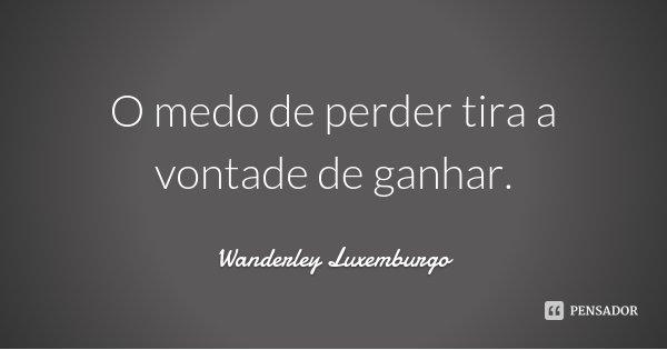 O medo de perder tira a vontade de ganhar.... Frase de Wanderley Luxemburgo.
