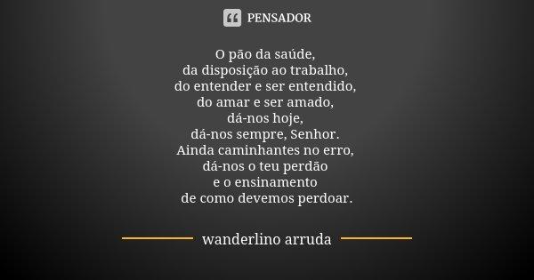 O pão da saúde, da disposição ao trabalho, do entender e ser entendido, do amar e ser amado, dá-nos hoje, dá-nos sempre, Senhor. Ainda caminhantes no erro, dá-n... Frase de Wanderlino Arruda.