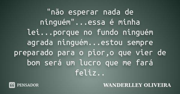 """""""não esperar nada de ninguém""""...essa é minha lei...porque no fundo ninguém agrada ninguém...estou sempre preparado para o pior,o que vier de bom será ... Frase de Wanderlley Oliveira."""