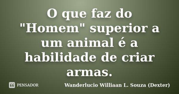 "O que faz do ""Homem"" superior a um animal é a habilidade de criar armas.... Frase de Wanderlucio Williaan L. Souza (Dexter)."