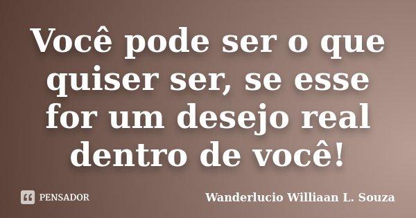 Você pode ser o que quiser ser, se esse for um desejo real dentro de você!... Frase de Wanderlucio Williaan L. Souza.
