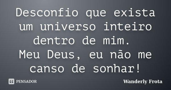 Desconfio que exista um universo inteiro dentro de mim. Meu Deus, eu não me canso de sonhar!... Frase de Wanderly Frota.