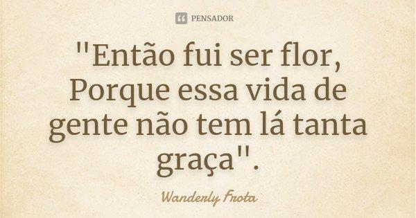 """""""Então fui ser flor, Porque essa vida de gente não tem lá tanta graça"""".... Frase de Wanderly Frota."""