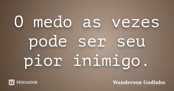 O medo as vezes pode ser seu pior inimigo.... Frase de Wanderson Godinho.