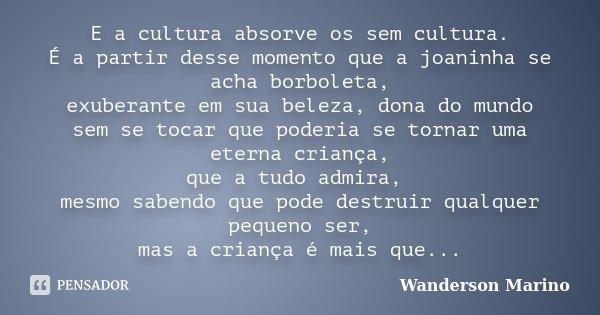 E a cultura absorve os sem cultura. É a partir desse momento que a joaninha se acha borboleta, exuberante em sua beleza, dona do mundo sem se tocar que poderia ... Frase de Wanderson Marino.
