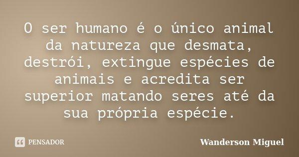 O ser humano é o único animal da natureza que desmata, destrói, extingue espécies de animais e acredita ser superior matando seres até da sua própria espécie.... Frase de Wanderson Miguel.