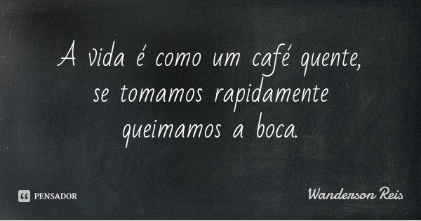A vida é como um café quente, se tomamos rapidamente queimamos a boca.... Frase de Wanderson Reis.