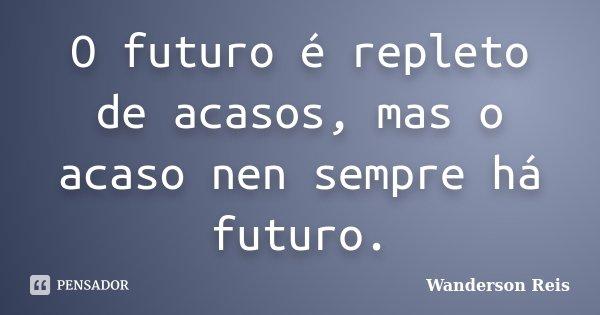 O futuro é repleto de acasos, mas o acaso nen sempre há futuro.... Frase de Wanderson Reis.