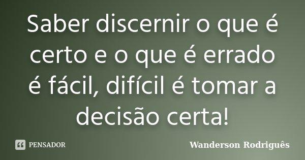 Saber discernir o que é certo e o que é errado é fácil,difícil é tomar a decisão certa!... Frase de Wanderson Rodriguês.
