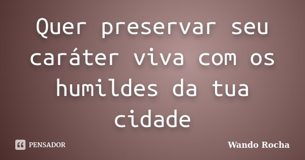 Quer preservar seu caráter viva com os humildes da tua cidade... Frase de Wando Rocha.