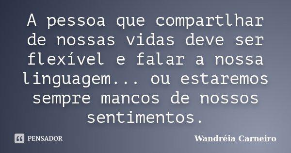 A pessoa que compartlhar de nossas vidas deve ser flexível e falar a nossa linguagem... ou estaremos sempre mancos de nossos sentimentos.... Frase de Wandreia Carneiro.