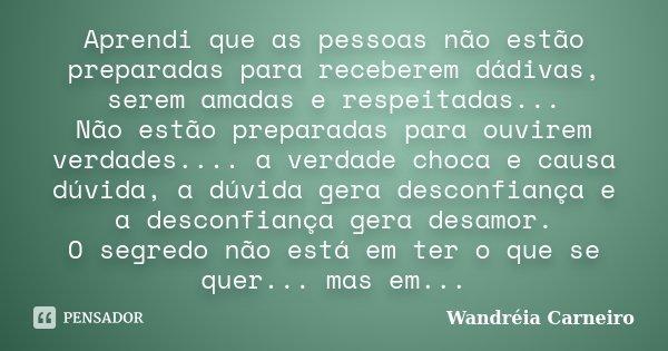 Aprendi que as pessoas não estão preparadas para receberem dádivas, serem amadas e respeitadas... Não estão preparadas para ouvirem verdades.... a verdade choca... Frase de Wandreia Carneiro.