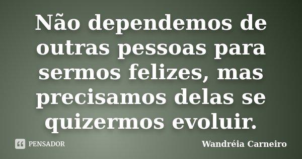 Não dependemos de outras pessoas para sermos felizes, mas precisamos delas se quizermos evoluir.... Frase de Wandreia Carneiro.
