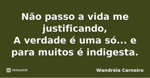 Não passo a vida me justificando, A verdade é uma só... e para muitos é indigesta.... Frase de Wandréia Carneiro.