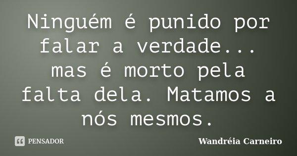 Ninguém é punido por falar a verdade... mas é morto pela falta dela. Matamos a nós mesmos.... Frase de Wandreia Carneiro.
