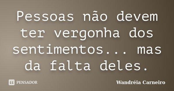 Pessoas não devem ter vergonha dos sentimentos... mas da falta deles.... Frase de Wandreia Carneiro.