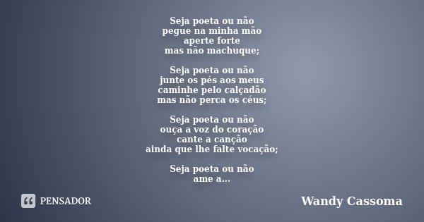 Seja poeta ou não pegue na minha mão aperte forte mas não machuque; Seja poeta ou não junte os pés aos meus caminhe pelo calçadão mas não perca os céus; Seja po... Frase de Wandy Cassoma.