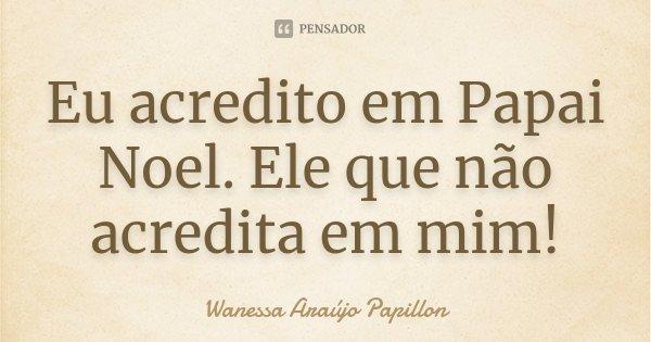 Eu acredito em Papai Noel. Ele que não acredita em mim!... Frase de Wanessa Araújo Papillon.