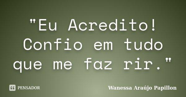 """""""Eu Acredito! Confio em tudo que me faz rir.""""... Frase de Wanessa Araújo Papillon."""