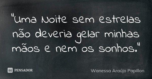 """""""Uma Noite sem estrelas não deveria gelar minhas mãos e nem os sonhos.""""... Frase de Wanessa Araújo Papillon."""