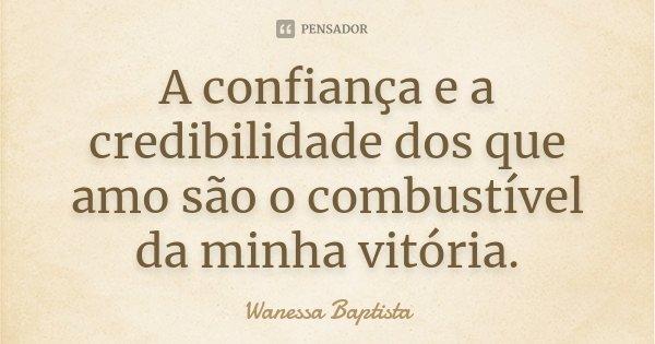 A confiança e a credibilidade dos que amo, são o combustível da minha vitória.... Frase de Wanessa Baptista.