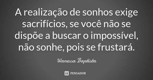 A realização de sonhos exige sacrifícios, se você não se dispõe a buscar o impossível, não sonhe, pois se frustará.... Frase de Wanessa Baptista.