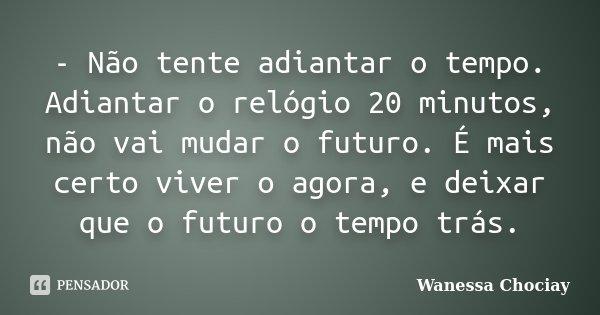 - Não tente adiantar o tempo. Adiantar o relógio 20 minutos, não vai mudar o futuro. É mais certo viver o agora, e deixar que o futuro o tempo trás.... Frase de Wanessa Chociay.