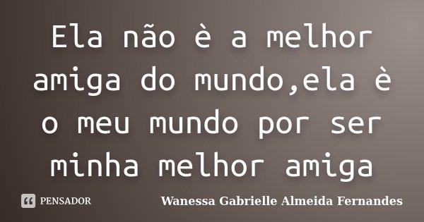 Ela Não è A Melhor Amiga Do Mundoela Wanessa Gabrielle Almeida