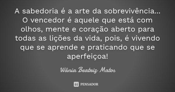 A sabedoria é a arte da sobrevivência... O vencedor é aquele que está com olhos, mente e coração aberto para todas as lições da vida, pois, é vivendo que se apr... Frase de Wânia Beatriz Matos.