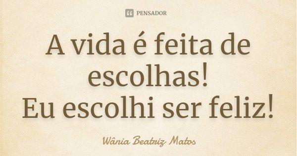 A vida é feita de escolhas! Eu, escolhi ser FEIZ!... Frase de Wânia Beatriz Matos.