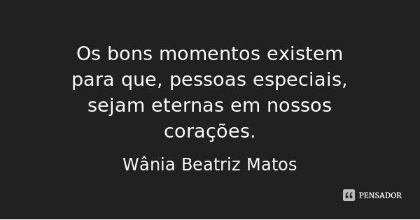 Os bons momentos existem para que, pessoas especiais, sejam eternas em nossos corações.... Frase de Wânia Beatriz Matos.