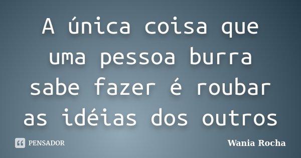 A única coisa que uma pessoa burra sabe fazer é roubar as idéias dos outros... Frase de Wania Rocha.