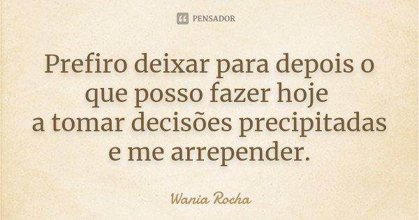 Prefiro deixar para depois o que posso fazer hoje a tomar decisões precipitadas e me arrepender.... Frase de Wania Rocha.