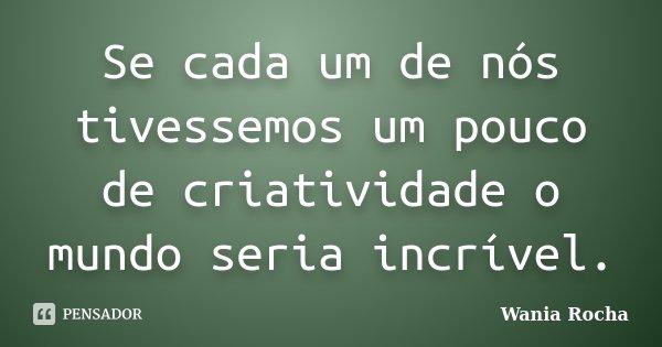 Se cada um de nós tivessemos um pouco de criatividade o mundo seria incrível.... Frase de Wania Rocha.
