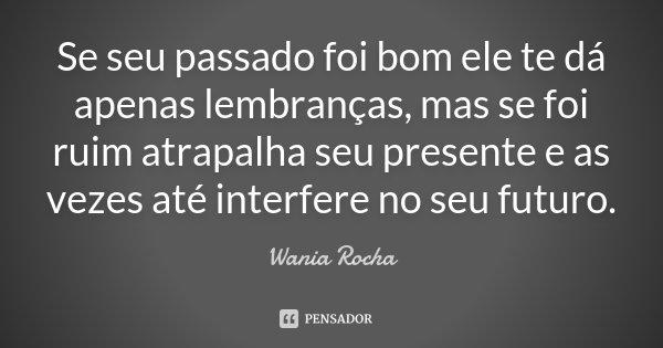 Se seu passado foi bom ele te dá apenas lembranças, mas se foi ruim atrapalha seu presente e as vezes até interfere no seu futuro.... Frase de Wania Rocha.