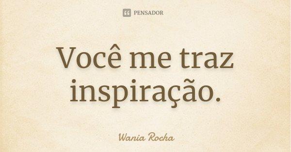 Você me traz inspiração.... Frase de Wania Rocha.