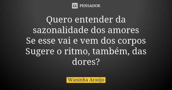 Quero entender da sazonalidade dos amores Se esse vai e vem dos corpos Sugere o ritmo, também, das dores?... Frase de Waninha Araújo.