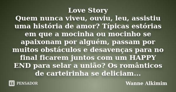 Love Story Quem nunca viveu, ouviu, leu, assistiu uma história de amor? Típicas estórias em que a mocinha ou mocinho se apaixonam por alguém, passam por muitos ... Frase de Wanne Alkimim.
