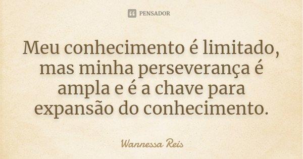 Meu conhecimento é limitado, mas minha perseverança é ampla e é a chave para expansão do conhecimento.... Frase de Wannessa Reis.