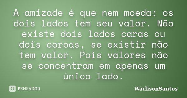 A amizade é que nem moeda: os dois lados tem seu valor. Não existe dois lados caras ou dois coroas, se existir não tem valor. Pois valores não se concentram em ... Frase de WarlisonSantos.