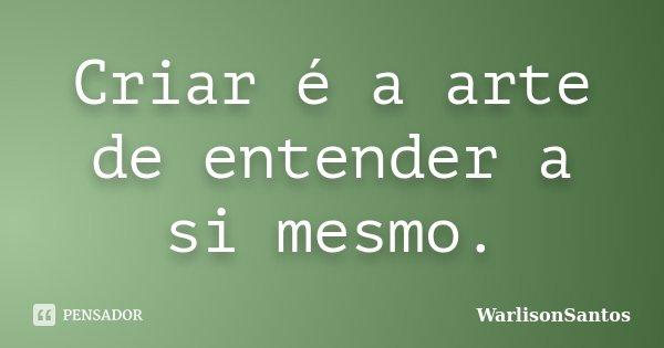 Criar é a arte de entender a si mesmo.... Frase de WarlisonSantos.