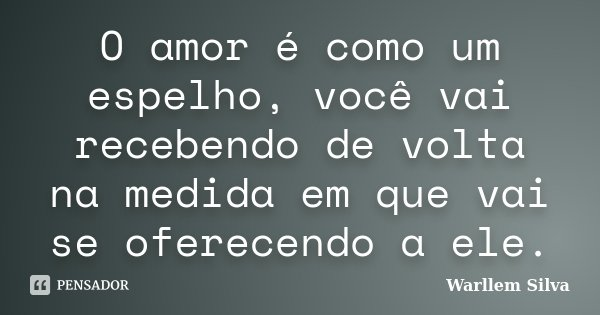 O amor é como um espelho, você vai recebendo de volta na medida em que vai se oferecendo a ele.... Frase de Warllem Silva.