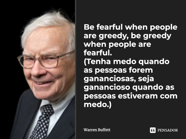 Be fearful when people are greedy, be greedy when people are fearful.... Frase de Warren Buffett.