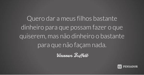 Quero dar a meus filhos bastante dinheiro para que possam fazer o que quiserem, mas não dinheiro o bastante para que não façam nada.... Frase de Warren Buffett.