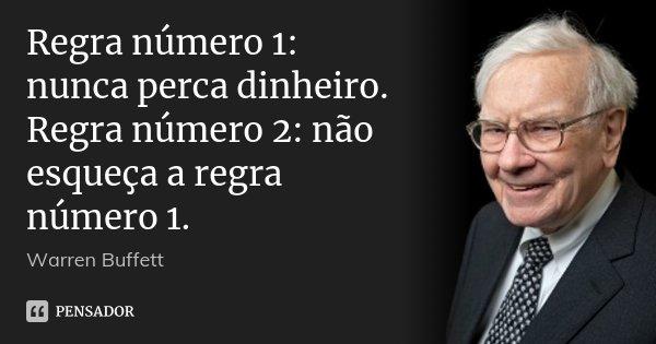 Regra número 1: nunca perca dinheiro. Regra número 2: não esqueça a regra número 1.... Frase de Warren Buffett.