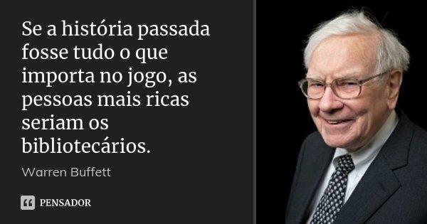 Se a história passada fosse tudo o que importa no jogo, as pessoas mais ricas seriam os bibliotecários.... Frase de Warren Buffett.