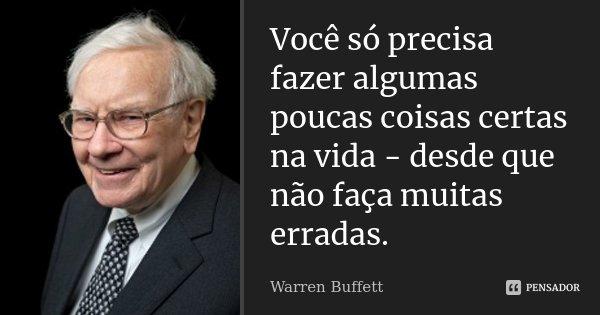 Você só precisa fazer algumas poucas coisas certas na vida- desde que não faça muitas erradas.... Frase de Warren Buffett.