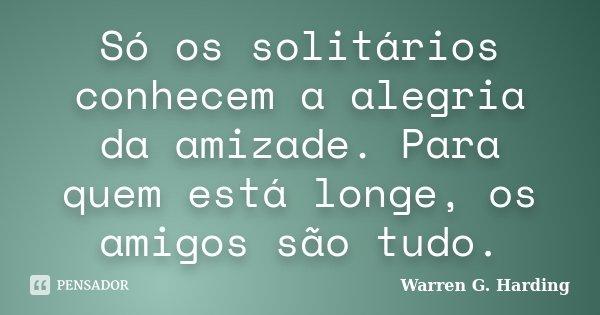 Só os solitários conhecem a alegria da amizade. Para quem está longe, os amigos são tudo.... Frase de Warren G. Harding.