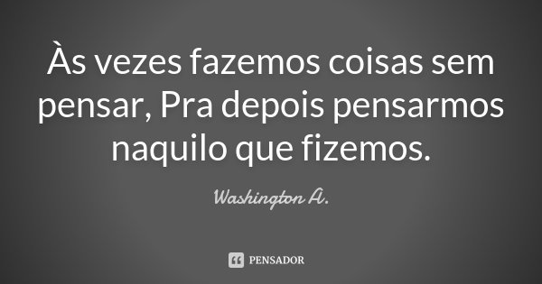 Às vezes fazemos coisas sem pensar, Pra depois pensarmos naquilo que fizemos.... Frase de Washington A..
