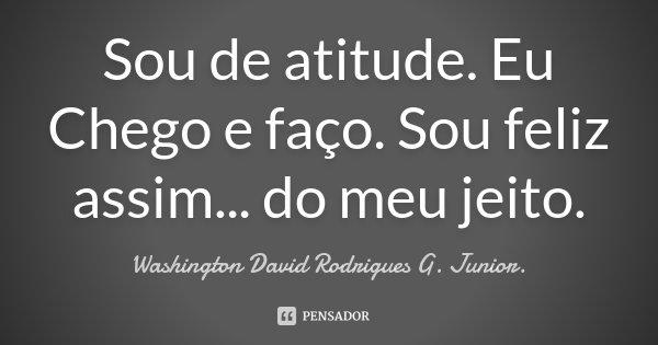 Sou de atitude. Eu Chego e faço. Sou feliz assim... do meu jeito.... Frase de Washington David Rodrigues G. Junior..